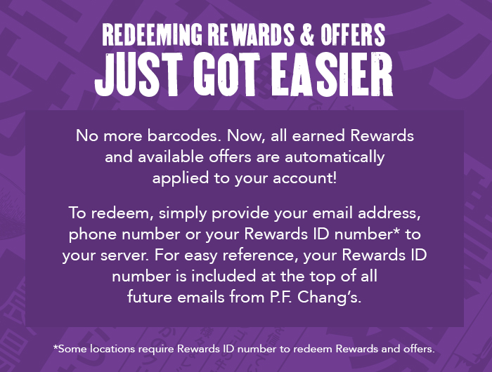 Redeeming rewards and offers just got easier. No more barcodes. Now, all earned Rewards and available offers are automatically applied to your account! To redeem, simply provide your email address, phone number or Rewards ID number to your server. For easy reference, your Rewards ID number is included at the top of all future emails from P.F. Chang's. *Some locations may require Rewards ID number to redeem Rewards and offers.