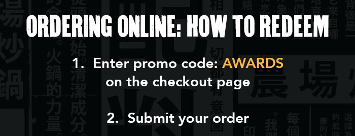 ORDERING ONLINE: HOW TO REDEEM 1. Enter promo code: AWARDS on the checkout page 2. Submit your order