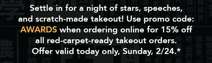 Settle in for a night of stars, speeches, and scratch-made takeout! Use promo code: AWARDS when ordering online for 15% off all red-carpet-ready takeout orders. Offer valid today only, Sunday, 2/24.*