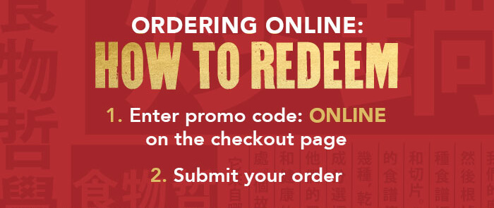 ORDERING ONLINE: HOW TO REDEEM 1. Enter promo code: ONLINE on the checkout page 2. Submit your order