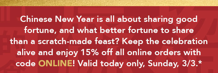 Chinese New Year is all about sharing good fortune, and what better fortune to share than a scratch-made feast? Keep the celebration alive and enjoy 15% off all online orders with code ONLINE! Valid today only, Sunday, 3/3.*