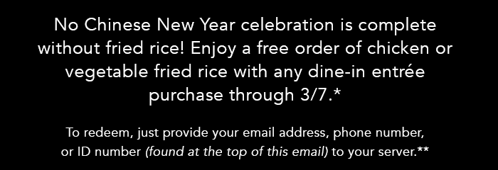 No Chinese New Year celebration is complete without fried rice! Enjoy a free order of chicken or vegetable fried rice with any dine-in entree purchase through 3/7.* To redeem, just provide your email address, phone number, or ID number (found at the top of this email) to your server.**