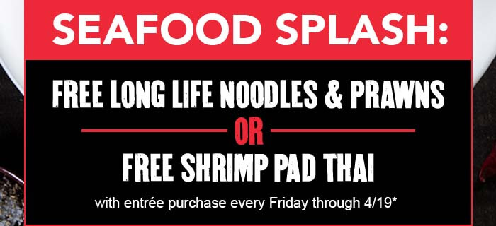 SEAFOOD SPLASH: FREE LONG LIFE NOODLES & PRAWNS or FREE SHRIMP PAD THAI with entrée purchase every Friday through 4/19*