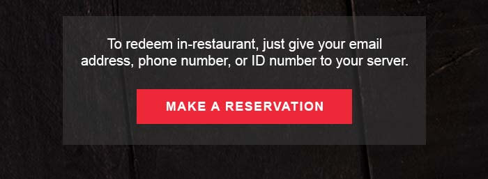 To redeem in-restaurant, just give your email address, phone number, or ID number to your server. CTA: MAKE A RESERVATION