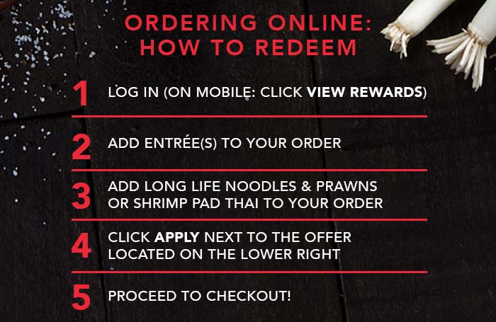 ORDERING ONLINE: HOW TO REDEEM 1. Login (on mobile: click view rewards) 2. Add entrée(s) to your order  3. Add Long Life Noodles & prawnsor Shrimp Pad Thai to your order  4. Click APPLY next to the offerlocated on the lower right  5. Proceed to checkout!