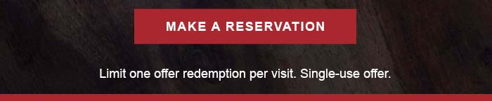 CTA: MAKE A RESERVATION Limit one offer redemption per visit. Single-use offer.
