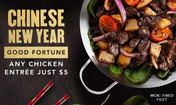 CHINESE NEW YEAR GOOD FORTUNE. ANY CHICKEN ENTREE JUST $5. WOK-FIRED FILET