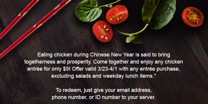 Eating chicken during Chinese New Year is said to bring togetherness and prosperity. Come together and enjoy any chicken entrée for only $5! Offer valid 3/23-4/1 with any entrée purchase, excluding salads and weekday lunch items.*   To redeem, just give your email address, phone number, or ID number to your server.