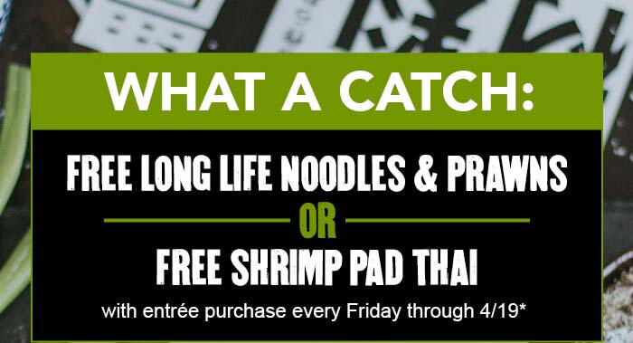 WHAT A CATCH: FREE LONG LIFE NOODLES & PRAWNS OR FREE SHRIMP PAD THAI with entrée purchase every Friday through 4/19*