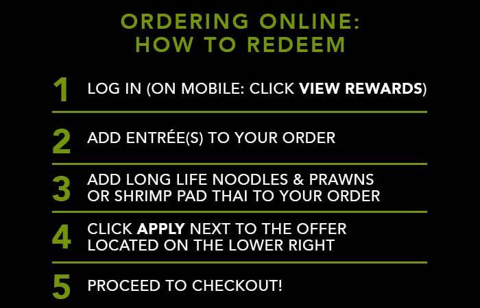 ORDERING ONLINE: HOW TO REDEEM 1. Log in (on mobile: click view rewards) 2. Add entrée(s) to your order 3. Add Long Life Noodles & Prawns or Shrimp Pad Thai to your order 4. Click apply next to the offer located on the lower right 5. Proceed to checkout!