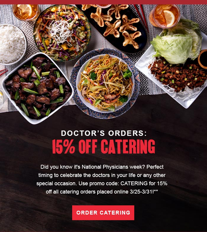 DOCTOR'S ORDERS: 15% OFF CATERING Did you know it's National Physicians week? Perfect timing to celebrate the doctors in your life or any other special occasion. Use promo code: CATERING for 15% off all catering orders placed online 3/25-3/31!** BUTTON - ORDER CATERING