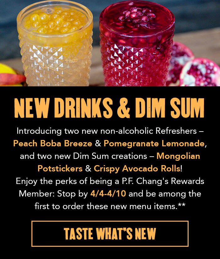 NEW DRINKS & DIM SUM  Introducing two new non-alcoholic Refreshers – Peach Boba Breeze & Pomegranate Lemonade, and two new Dim Sum creations – Mongolian Potstickers & Crispy Avocado Rolls! Enjoy the perks of being a P.F. Chang's Rewards Member: Stop by 4/4-4/10 and be among the first to order these new menu items.**  CTA: TASTE WHAT'S NEW