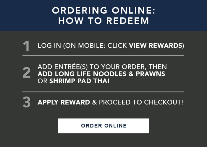ORDERING ONLINE: HOW TO REDEEM 1. LOG IN (ON MOBILE: CLICK VIEW REWARDS) 2. Add entrée(s) to your order, then ADD LONG LIFE NOODLES & PRAWNS or SHRIMP PAD THAI 3. APPLY REWARD & proceed to checkout!