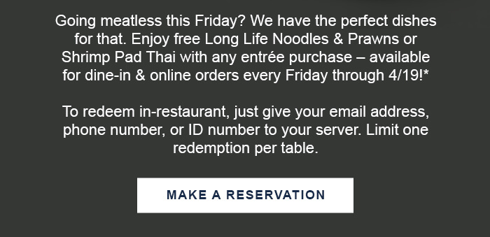 Going meatless this Friday? We have the perfect dishes for that. Enjoy free Long Life Noodles & Prawns or Shrimp Pad Thai with any entrée purchase – available for dine-in & online orders every Friday through 4/19!*  To redeem in-restaurant, just give your email address, phone number, or ID number to your server. Limit one redemption per table. CTA: MAKE A RESERVATION
