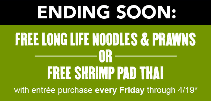 Ending Soon: free LONG LIFE NOODLES & PRAWNS or free SHRIMP PAD THAI. with entrée purchase every Friday through 4/19*