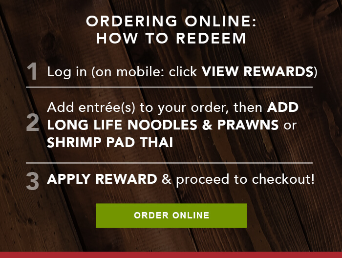ORDERING ONLINE: HOW TO REDEEM 1. Log in (on mobile: click VIEW REWARDS) 2. Add entrée(s) to your order, then ADD LONG LIFE NOODLES & PRAWNS or SHRIMP PAD THAI 3. APPLY REWARD & proceed to checkout! CTA: ORDER ONLINE