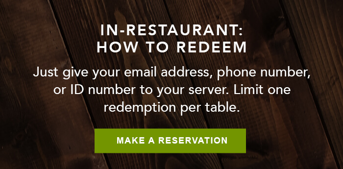 IN-RESTAURANT: HOW TO REDEEM Just give your email address, phone number, or ID number to your server. Limit one redemption per table. CTA: MAKE A RESERVATION