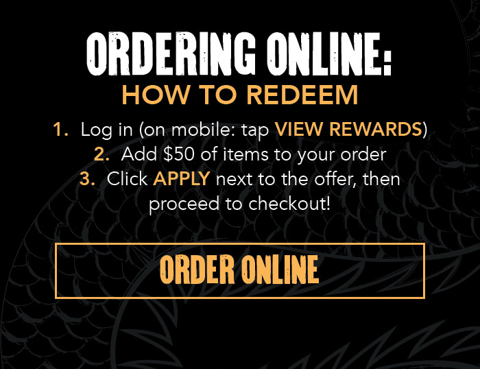 ORDERING ONLINE: HOW TO REDEEM 1.Log in (on mobile: tap VIEW REWARDS) 2. Add $50 of items to your order 3. Click APPLY next to the offer, then proceed to checkout! CTA: ORDER ONLINE