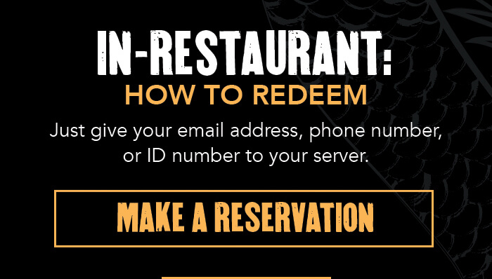 IN-RESTAURANT: HOW TO REDEEM Just give your email address, phone number, or ID number to your server. CTA: MAKE A RESERVATION