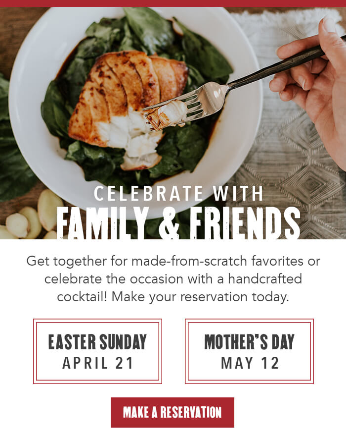 CELEBRATE WITH FAMILY & FRIENDS. Get together for made-from-scratch favorites or celebrate the occasion with a handcrafted cocktail! Make your reservation today. Easter Sunday April 21. Mother's Day May 12 CTA: MAKE A RESERVATION