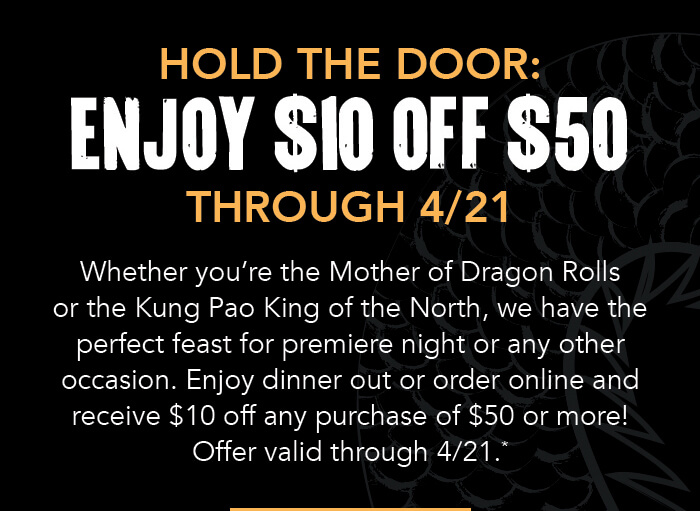 HOLD THE DOOR: ENJOY $10 OFF $50 THROUGH 4/21 Whether you're the Mother of Dragon Rolls or the Kung Pao King of the North, we have the perfect feast for premiere night or any other occasion. Enjoy dinner out or order online and receive $10 off any purchase of $50 or more! Offer valid through 4/21.*